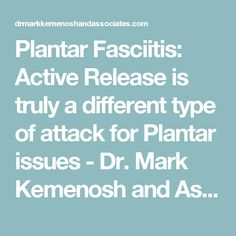 Plantar Fasciitis: Active Release is truly a different type of attack for Plantar issues - Dr. Mark Kemenosh and Associates – Release Pain, Reach Potential