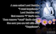 """A man asked Lord Buddha """"I want happiness."""" Lord Buddha said first remove """"I"""" that's ego. Then remove """"Want"""" that's desire. See now you are left with only """"Happiness."""""""