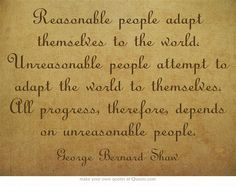 Reasonable people adapt themselves to the world. Unreasonable people attempt to adapt the world to themselves. All progress, therefore, depends on unreasonable people.