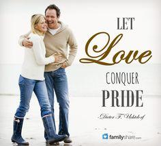 """Let love conquer pride."" -Dieter F. Uchtdorf"
