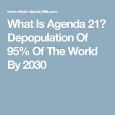 What Is Agenda 21? Depopulation Of 95% Of The World By 2030