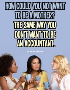 Being a mother isn't for everyone. Personally, being a mother and being an accountant are both unappealing options for me. I Dont Want Kids, Not Having Kids, Childfree, Pro Choice, For Everyone, Haha, Laughter, Told You So, Funny