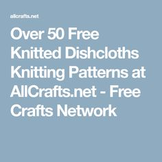 Over 50 Free Knitted Dishcloths Knitting Patterns at AllCrafts.net - Free Crafts Network