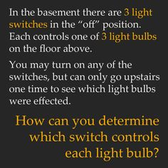 "In the basement there are three light switches in the ""off"" position. Each controls one of three light bulbs on the floor above. You may turn on any of the switches, but can only go upstairs one time to see which light bulbs were affected. How can you determine which switch controls each light bulb?"