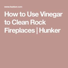 How to Use Vinegar to Clean Rock Fireplaces | Hunker