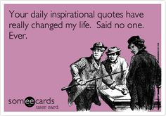 Your daily inspirational quotes have really changed my life. Said no one. Ever.