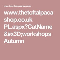 www.thetoftalpacashop.co.uk PL.aspx?CatName=workshops Autumn