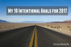 My 10 Intentional Goals for 2017 | Chronic Mom Life - refocussing on what's important: