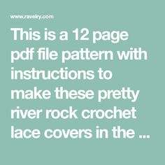 This is a 12 page pdf file pattern with instructions to make these pretty river rock crochet lace covers in the Willow Lace style. They can be used as paper weights, as well as center pieces for your garden or table.