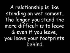A relationship is like standing on wet cement... The longer you stand, the more difficult it is to leave, and even if you leave, you leave your footprints behind.