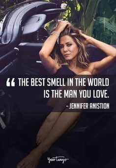 """""""The best smell in the world is that man that you love."""" — Jennifer Aniston - 25 Best Love Quotes From Your Favorite Celebrities About Romance & Relationships Sexy Love Quotes, True Love Quotes, Romantic Love Quotes, Love Quotes For Him, Best Quotes, Quotes Quotes, Favorite Quotes, Jennifer Aniston Quotes, Romance Quotes"""