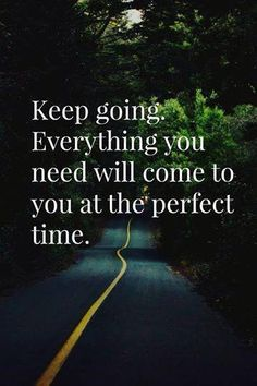 Keep going and don't give up faith that things are working out for your highest good.