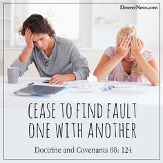 Cease to find fault one with another. - Doctrine and Covenants 88: 124