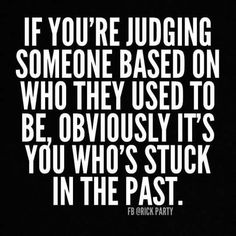 If you're judging someone based on who they used to be, obviously it's you who's stuck in the past.