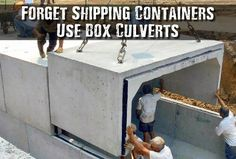 Forget Shipping Containers Use Box Culverts - You pay out of your nose for a reinforced shipping container that you hope doesn't get rusty and leak over time. For a typical reinforced 10ft shipping container you could probably pay about 10k. For the same sized customized concrete culverts you are looking around 6k