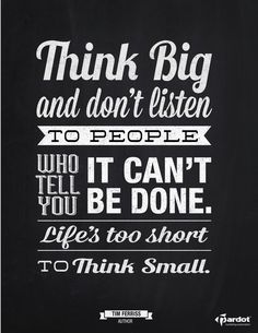 Most people don't think big enough... I'm determined to push that envelope until it breaks wide open!