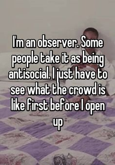 """""""I'm an observer. Some people take it as being antisocial. I just have to see what the crowd is like first before I open up"""""""