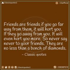 Friends are friends if you go far way from them, it will hurt you. It will even hurt you more. So never say never to your friends. They are no less than a bunch of diamonds. Classic Quotes, Never Say Never, Facebook Instagram, Qoutes, It Hurts, Diamonds, Sayings, Friends, Quotations