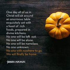 One day all of us in Christ will sit around an enormous table exquisitely set with a feat of rich foods, prepared in divine kitchens.  No one will be left out. No one will be alone. No one will be nameless. No one will be unknown. No one with nowhere to go. We ill finally be home. Religious Quotes, Spiritual Quotes, Time Quotes, Best Quotes, Left Out Quotes, Motivational Words, Inspirational Quotes, Tobymac Speak Life, Toby Mac