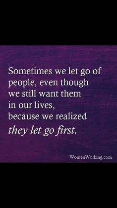 I let you go first with my behavior and actions. I pushed you away.