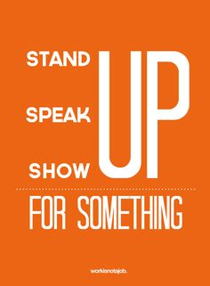 Stand up, speak up, show up for something.  © workisnotajob.