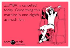 ZUMBA is cancelled today. Good thing this machine is one eighth as much fun.