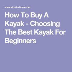 How To Buy A Kayak - Choosing The Best Kayak For Beginners