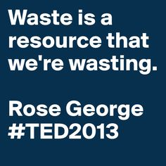"""""""#Waste is a resource that we're wasting."""" - Rose George #TED2013 #quote #sustainability"""