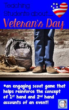 "Celebrate Veteran's Day in your room by having students distinguish between first and secondhand accounts of 5 different events surrounding this important holiday!  Written with regard to ""kid friendly"" understanding, students will collaborate in rich discussions as they participate in this group scoot activity.  https://www.teacherspayteachers.com/Product/Veterans-Day-Scoot-1st-and-2nd-Hand-Account-Review-game-3rd-4th-5th-grades-2818563"