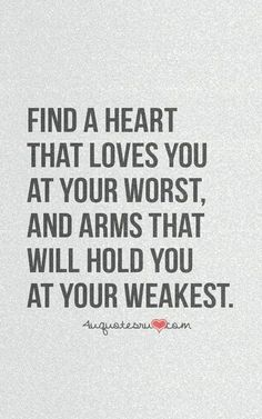 Find a heart that loves you at your worst, and arms that will hold you at your weakest.