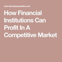 How Financial Institutions Can Profit In A Competitive Market