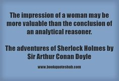 The impression of a woman may be more valuable than the conclusion of an analytical reasoner.   The adventures of Sherlock Holmes by Sir Arthur Conan Doyle