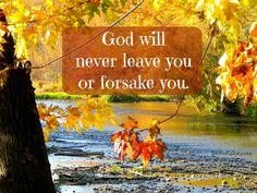 God keeps His promises. He will never fail you, leave you, or forsake you. He will be with you through everything you face.