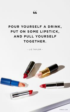 """Pour yourself a drink, put on some lipstick, and pull yourself together."" -Liz Taylor"