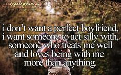 i don't want a perfect boyfriend, I want someone to act silly with, someone who treats me well and loves being with me more than anything