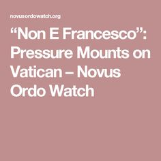 """Non E Francesco"": Pressure Mounts on Vatican – Novus Ordo Watch"