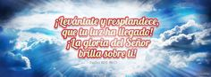 """""""¡Levántate y resplandece, que tu luz ha llegado! ¡La gloria del Señor brilla sobre ti!"""" - Isaías 60:1 (Nueva Versión Internacional). -  Portadas para Facebook - Facebook covers"""