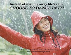 Instead of wishing away life's rain, choose to dance in it!