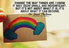 Change the way things are. I know it may seem small and insignificant, but it's not about what it is, it's about what it can become.