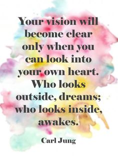 Your vision will become clear only when you can look into your own heart. Who looks outside, dreams; who looks inside, awakes. ~ Carl Jung