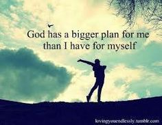 Only the Lord can have a plan for you far bigger than you can imagine