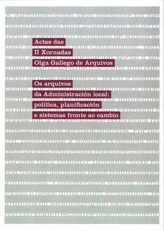 """Os arquivos da administración local : política, planificación e sistemas fronte ao cambio : actas das II Xornadas """"Olga Gallego"""" de Arquivos, A Coruña, 21 e 22 de outubro de 2016"""