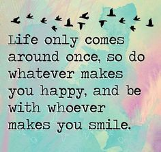 Happy Quotes : Life only comes around once, so do whatever makes you happy. - Hall Of Quotes Cute Quotes, Words Quotes, Great Quotes, Funny Quotes, Sayings, Funniest Quotes, Mommy Quotes, Advice Quotes, Smile Quotes