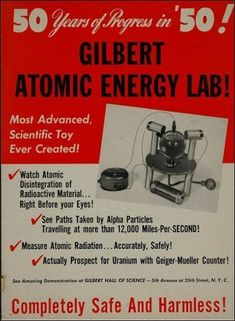 """the Gilbert Atomic Energy Lab came with real live radioactive materials. It was supposedly low-level radiation and """"completely safe and harmless!""""   This toy was unofficially promoted by the U.S. government, which advertised a cash reward along with the toy to anyone who used the toy's Geiger counter to find uranium."""