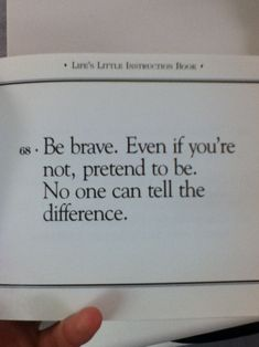 """ Be brave. Even if you're not, pretend to be. No one can tell the difference."""