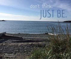 don't think. just be.