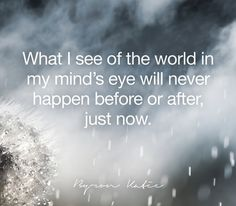 What I see of the world in my mind's eye will never happen before or after, just now.   —Byron Katie