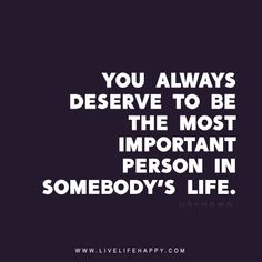 You always deserve to be the most important person in somebody's life. - Unknown