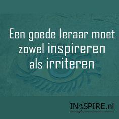 Een goed leraar moet zowel inspireren als irriteren - Spreuken & inspiratie om te delen | Ingspire