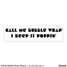 Call Me Bubble Wrap I Keep It Poppin' Bumper Sticker. Funny bumper sticker. Play on words. Everyone likes playing with bubble wrap, right?  Maybe make bed sheets out of them.